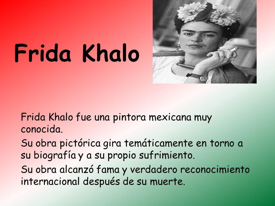 Frida Khalo Frida Khalo fue una pintora mexicana muy conocida. Su obra pictórica gira temáticamente en torno a su biografía y a su propio sufrimiento.