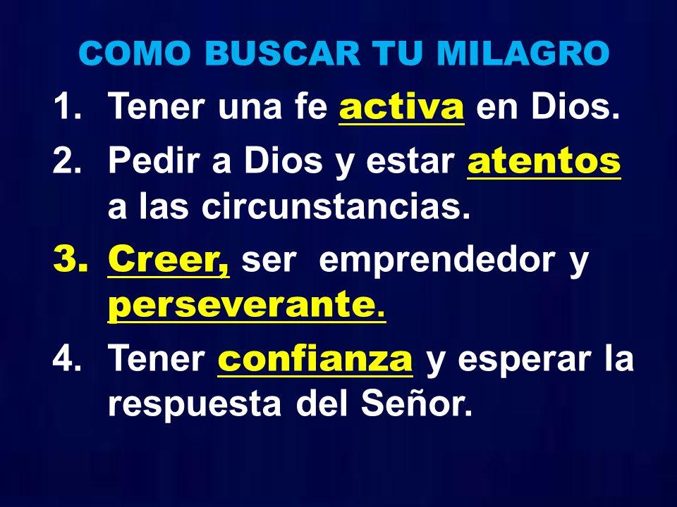 COMO BUSCAR TU MILAGRO 1.Tener una fe activa en Dios. 2.Pedir a Dios y estar atentos a las circunstancias. 3.Creer, ser emprendedor y perseverante. 4.