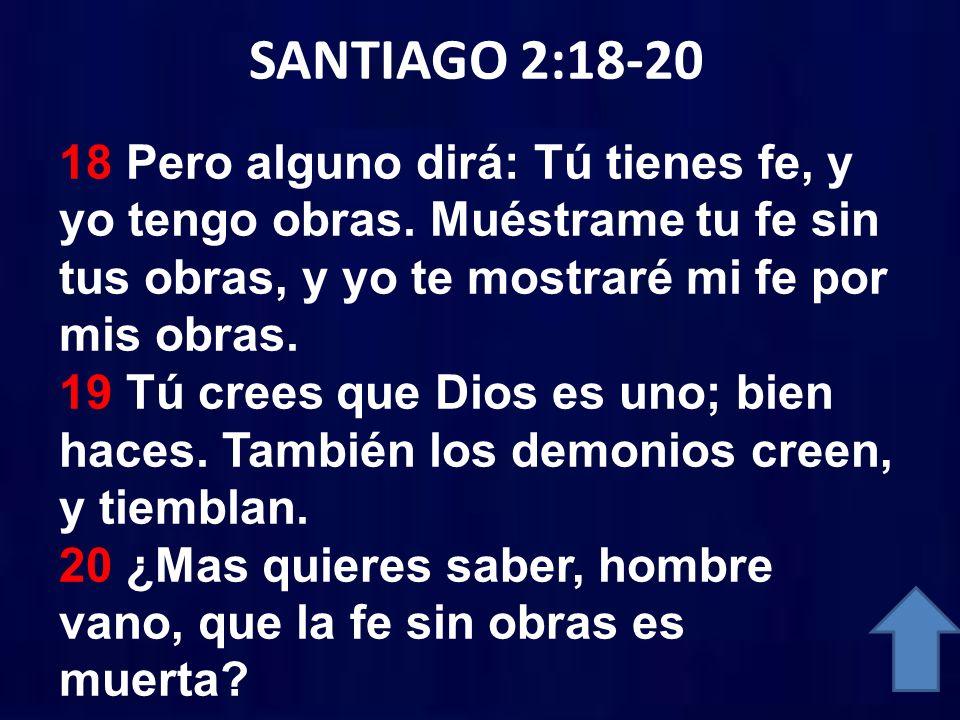 SANTIAGO 2:18-20 18 Pero alguno dirá: Tú tienes fe, y yo tengo obras. Muéstrame tu fe sin tus obras, y yo te mostraré mi fe por mis obras. 19 Tú crees