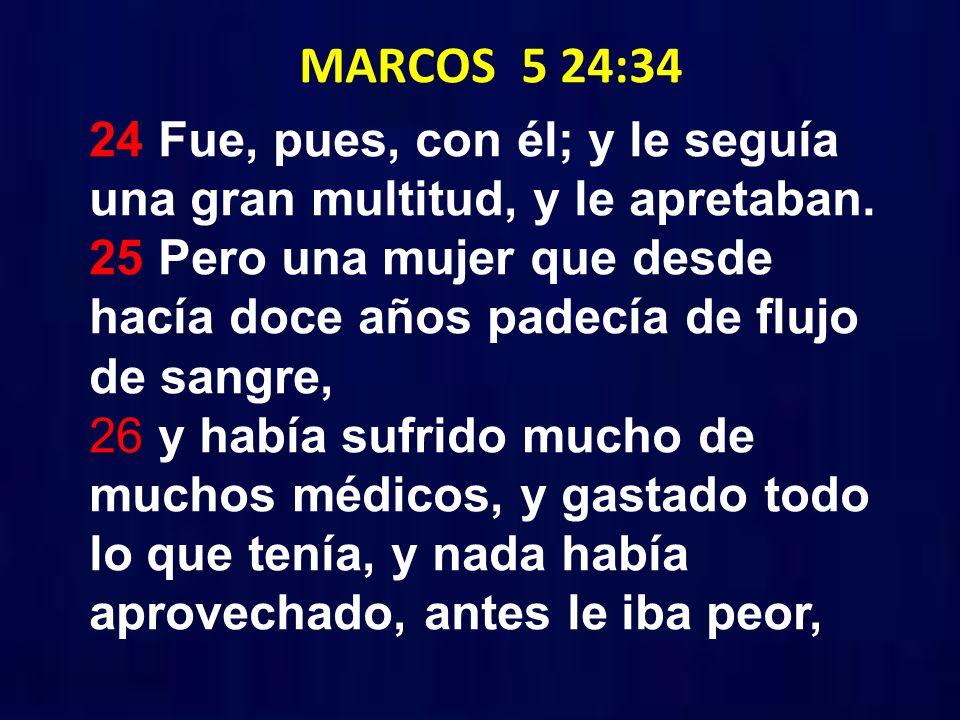 MARCOS 5 24:34 24 Fue, pues, con él; y le seguía una gran multitud, y le apretaban. 25 Pero una mujer que desde hacía doce años padecía de flujo de sa