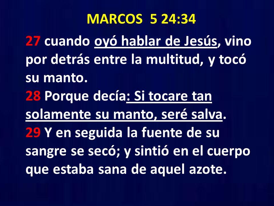 MARCOS 5 24:34 27 cuando oyó hablar de Jesús, vino por detrás entre la multitud, y tocó su manto. 28 Porque decía: Si tocare tan solamente su manto, s