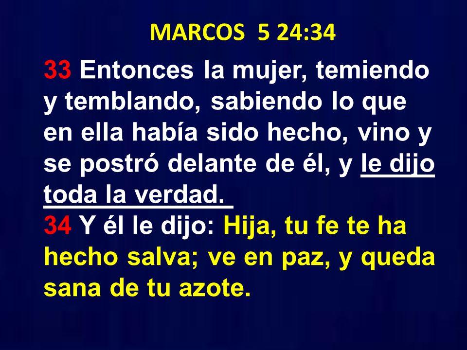 MARCOS 5 24:34 33 Entonces la mujer, temiendo y temblando, sabiendo lo que en ella había sido hecho, vino y se postró delante de él, y le dijo toda la verdad.
