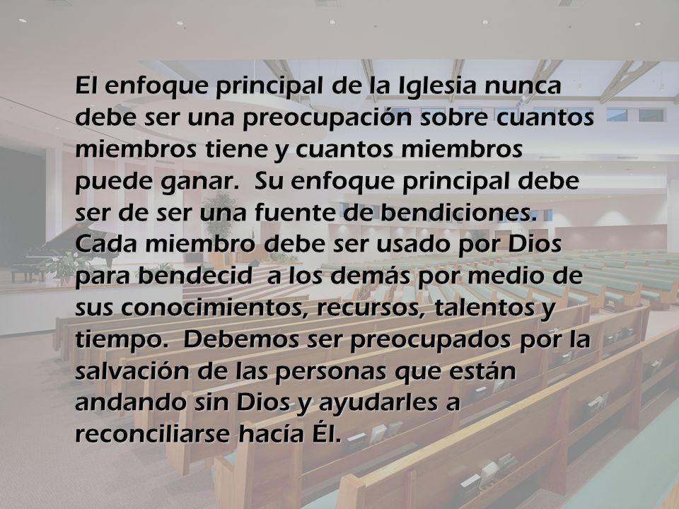 El enfoque principal de la Iglesia nunca debe ser una preocupación sobre cuantos miembros tiene y cuantos miembros puede ganar. Su enfoque principal d