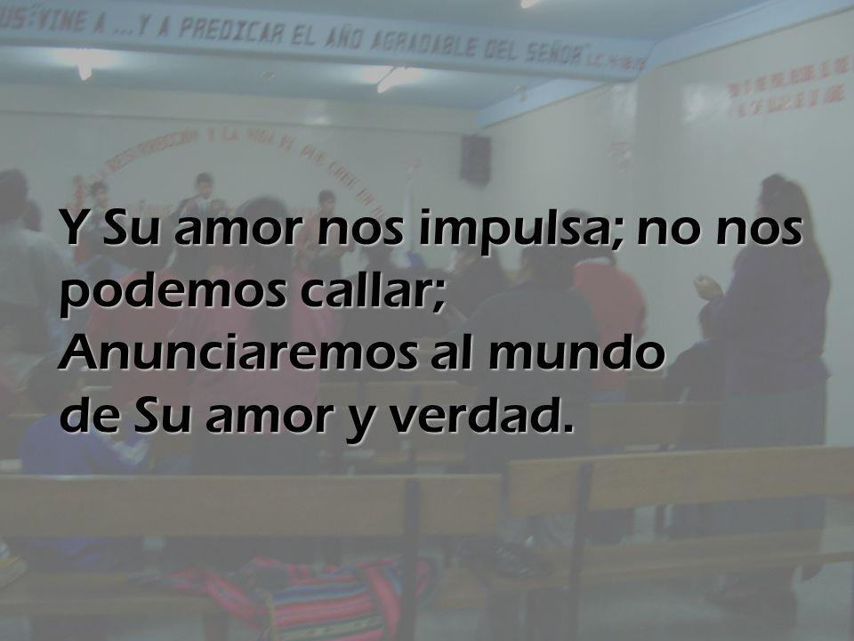 Y Su amor nos impulsa; no nos podemos callar; Anunciaremos al mundo de Su amor y verdad.
