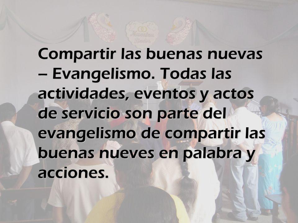 Compartir las buenas nuevas – Evangelismo. Todas las actividades, eventos y actos de servicio son parte del evangelismo de compartir las buenas nueves
