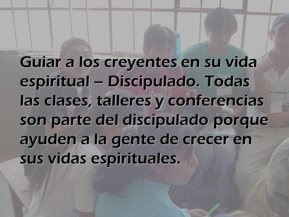 Guiar a los creyentes en su vida espiritual – Discipulado. Todas las clases, talleres y conferencias son parte del discipulado porque ayuden a la gent