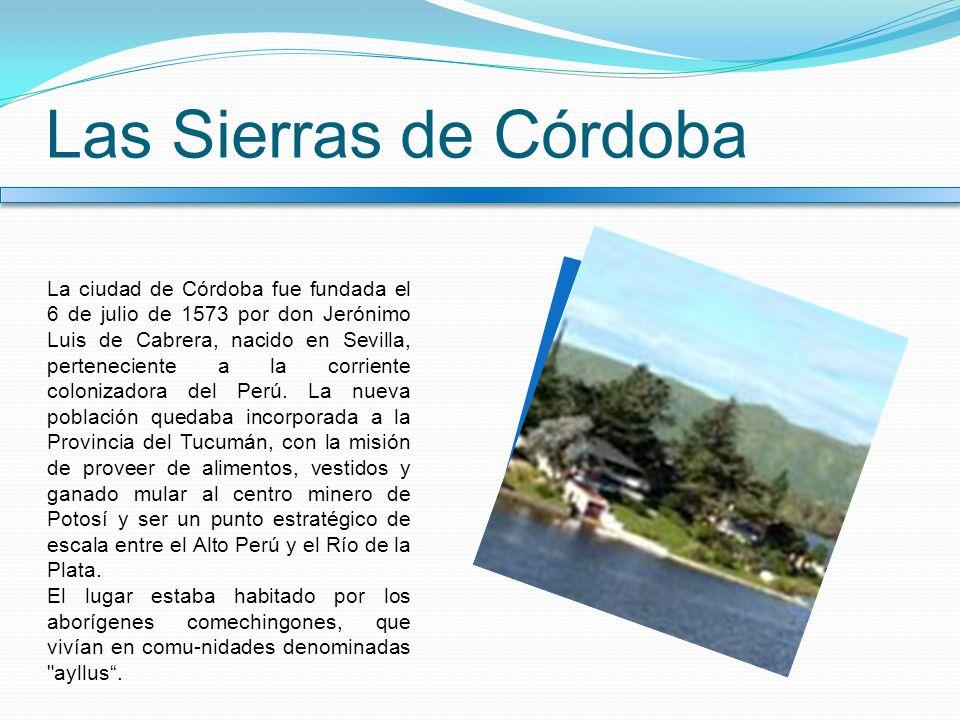 Las Sierras de Córdoba La ciudad de Córdoba fue fundada el 6 de julio de 1573 por don Jerónimo Luis de Cabrera, nacido en Sevilla, perteneciente a la