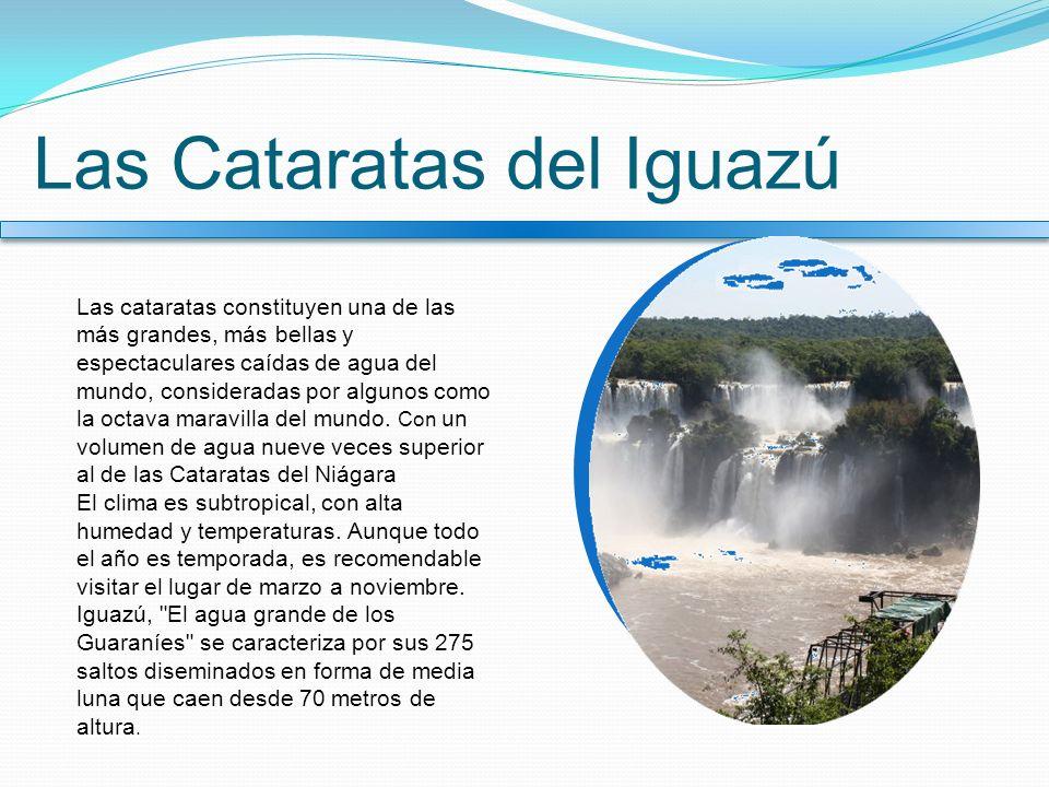 Las Cataratas del Iguazú Las cataratas constituyen una de las más grandes, más bellas y espectaculares caídas de agua del mundo, consideradas por algu