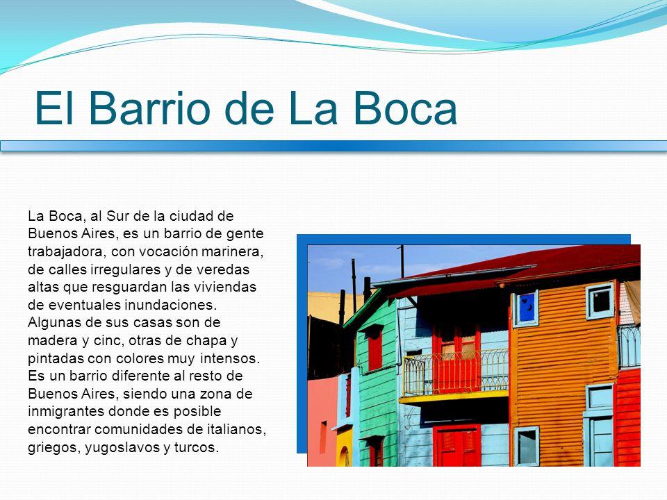 El Barrio de La Boca La Boca, al Sur de la ciudad de Buenos Aires, es un barrio de gente trabajadora, con vocación marinera, de calles irregulares y d