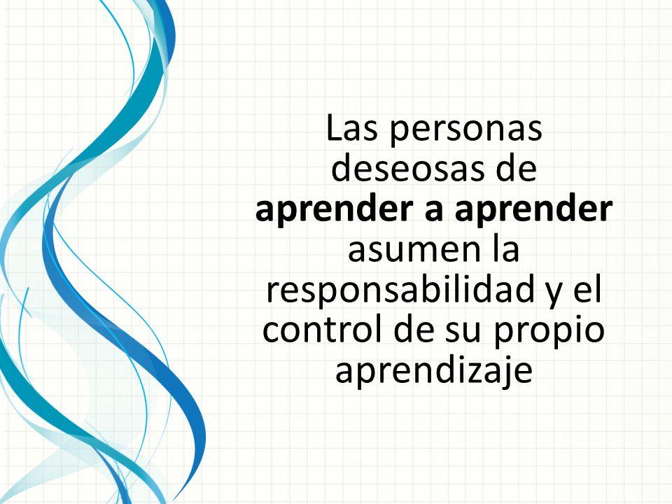 Las personas deseosas de aprender a aprender asumen la responsabilidad y el control de su propio aprendizaje