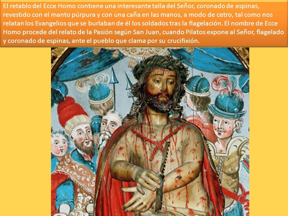 El retablo del Ecce Homo contiene una interesante talla del Señor, coronado de espinas, revestido con el manto púrpura y con una caña en las manos, a