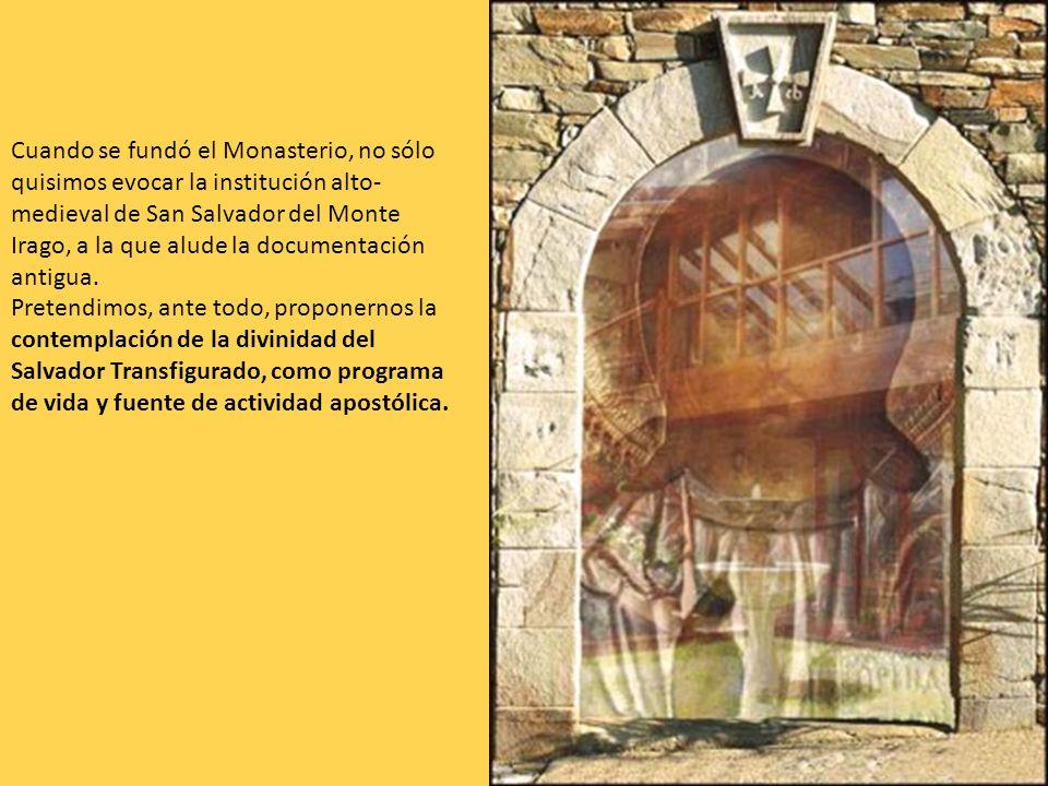 Cuando se fundó el Monasterio, no sólo quisimos evocar la institución alto- medieval de San Salvador del Monte Irago, a la que alude la documentación