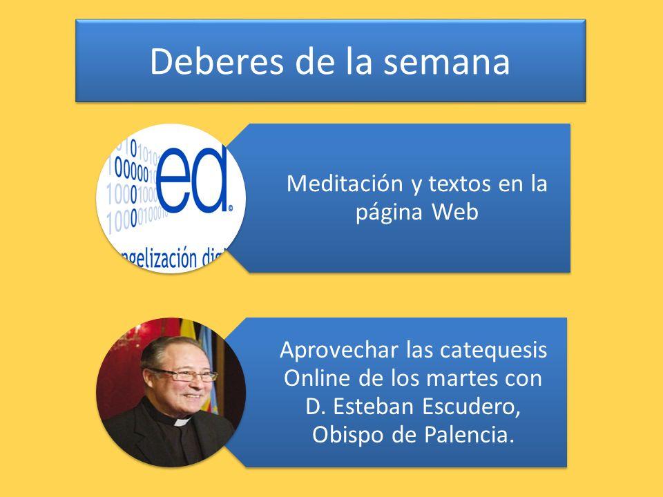 Deberes de la semana Meditación y textos en la página Web Aprovechar las catequesis Online de los martes con D. Esteban Escudero, Obispo de Palencia.