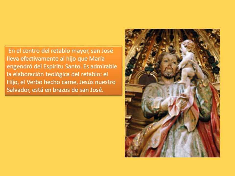 En el centro del retablo mayor, san José lleva efectivamente al hijo que María engendró del Espíritu Santo. Es admirable la elaboración teológica del