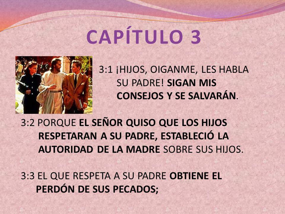 CAPÍTULO 3 3:1 ¡HIJOS, OIGANME, LES HABLA SU PADRE! SIGAN MIS CONSEJOS Y SE SALVARÁN. 3:2 PORQUE EL SEÑOR QUISO QUE LOS HIJOS RESPETARAN A SU PADRE, E