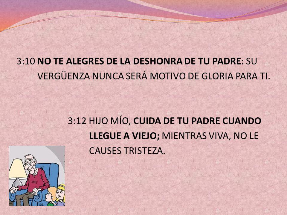 3:10 NO TE ALEGRES DE LA DESHONRA DE TU PADRE: SU VERGÜENZA NUNCA SERÁ MOTIVO DE GLORIA PARA TI. 3:12 HIJO MÍO, CUIDA DE TU PADRE CUANDO LLEGUE A VIEJ