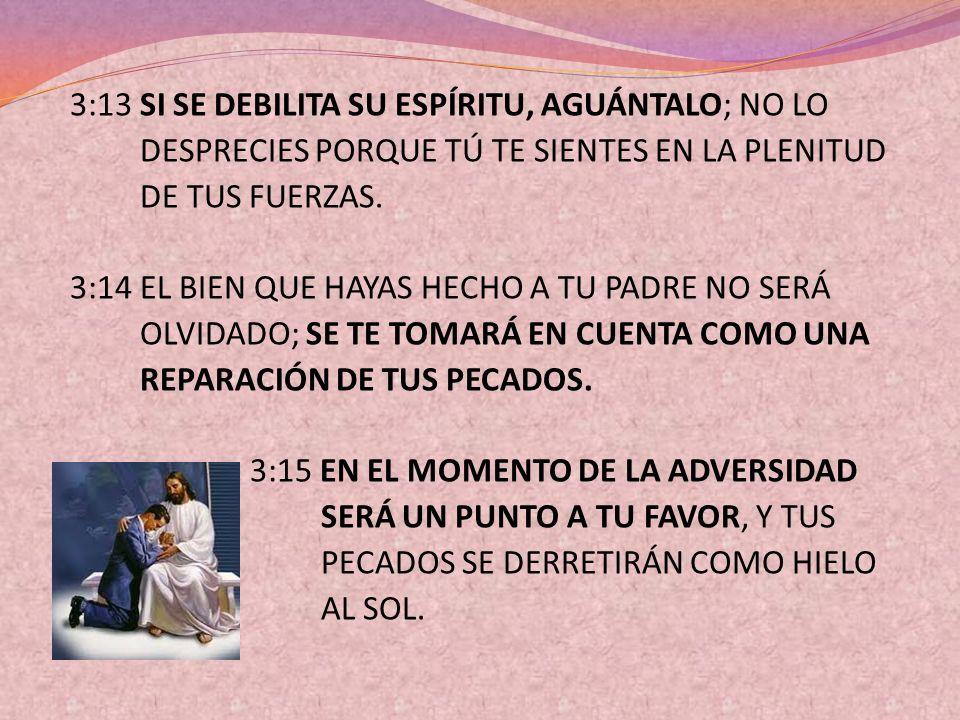 3:13 SI SE DEBILITA SU ESPÍRITU, AGUÁNTALO; NO LO DESPRECIES PORQUE TÚ TE SIENTES EN LA PLENITUD DE TUS FUERZAS. 3:14 EL BIEN QUE HAYAS HECHO A TU PAD