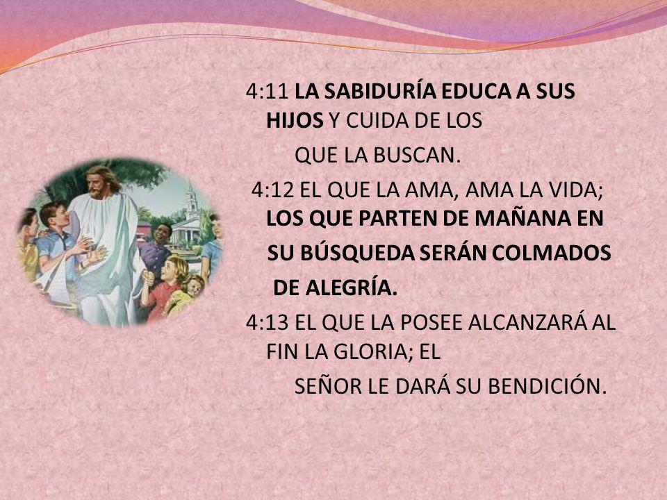 4:11 LA SABIDURÍA EDUCA A SUS HIJOS Y CUIDA DE LOS QUE LA BUSCAN. 4:12 EL QUE LA AMA, AMA LA VIDA; LOS QUE PARTEN DE MAÑANA EN SU BÚSQUEDA SERÁN COLMA