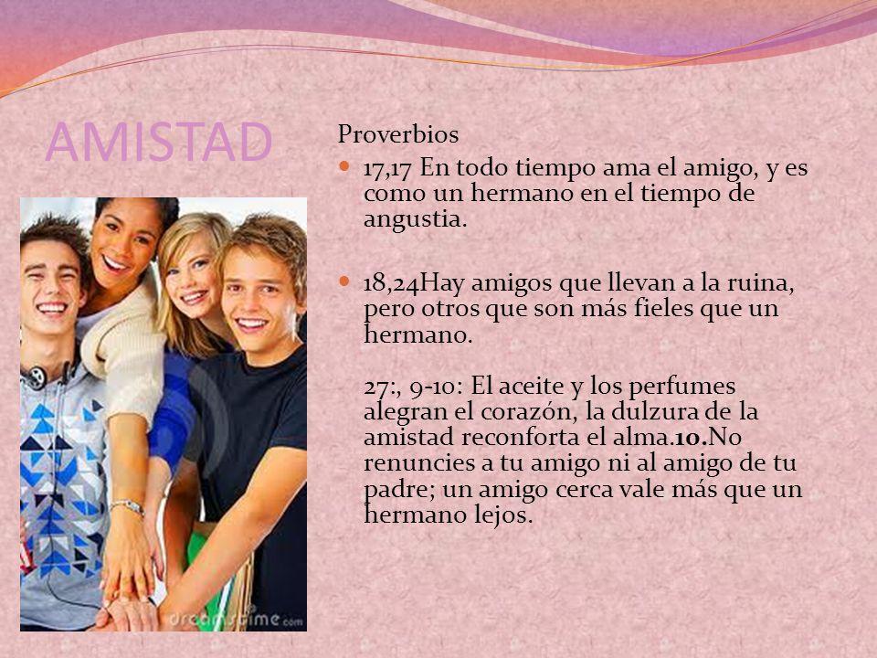 AMISTAD Proverbios 17,17 En todo tiempo ama el amigo, y es como un hermano en el tiempo de angustia. 18,24Hay amigos que llevan a la ruina, pero otros