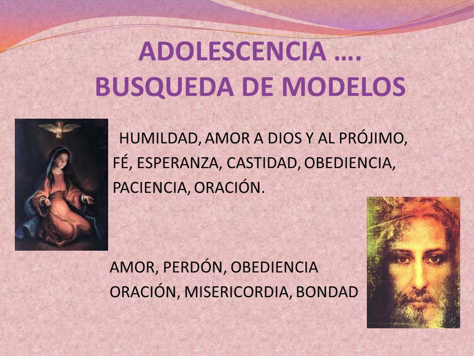 ADOLESCENCIA …. BUSQUEDA DE MODELOS HUMILDAD, AMOR A DIOS Y AL PRÓJIMO, FÉ, ESPERANZA, CASTIDAD, OBEDIENCIA, PACIENCIA, ORACIÓN. AMOR, PERDÓN, OBEDIEN