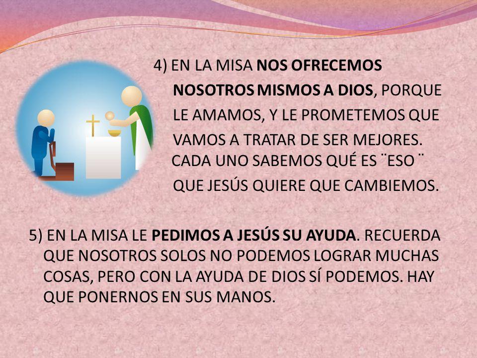 4) EN LA MISA NOS OFRECEMOS NOSOTROS MISMOS A DIOS, PORQUE LE AMAMOS, Y LE PROMETEMOS QUE VAMOS A TRATAR DE SER MEJORES. CADA UNO SABEMOS QUÉ ES ¨ESO