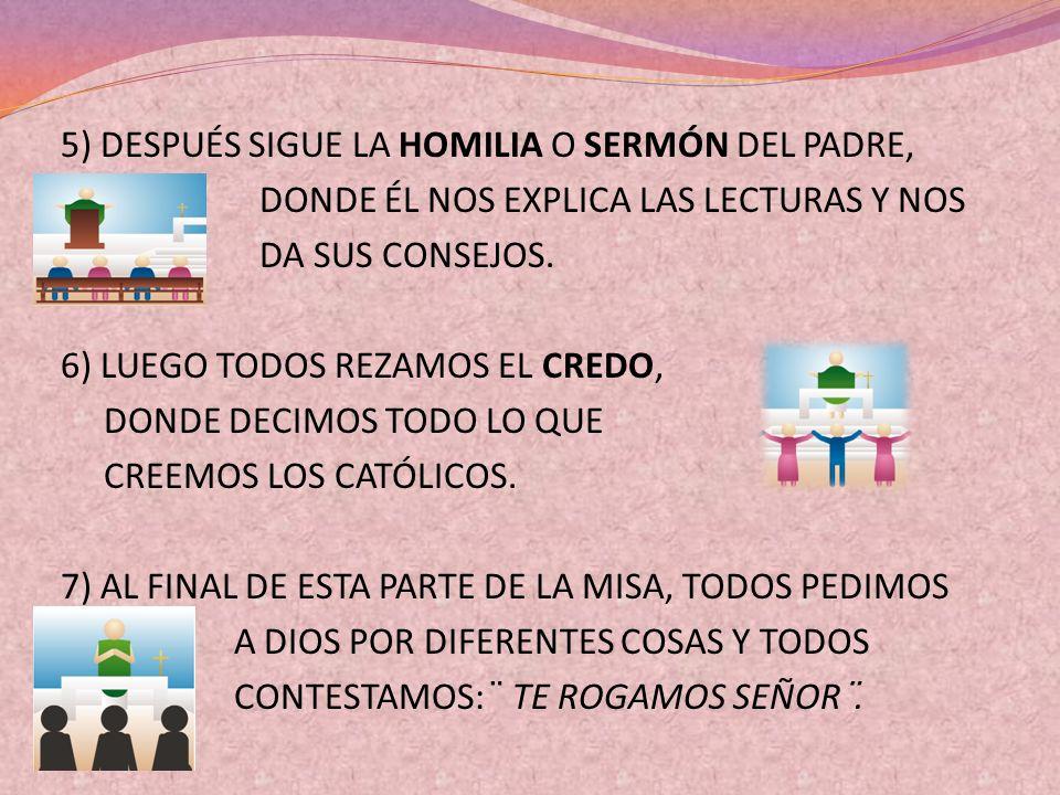 5) DESPUÉS SIGUE LA HOMILIA O SERMÓN DEL PADRE, DONDE ÉL NOS EXPLICA LAS LECTURAS Y NOS DA SUS CONSEJOS. 6) LUEGO TODOS REZAMOS EL CREDO, DONDE DECIMO
