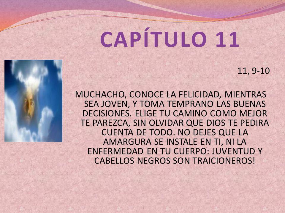 CAPÍTULO 11 11, 9-10 MUCHACHO, CONOCE LA FELICIDAD, MIENTRAS SEA JOVEN, Y TOMA TEMPRANO LAS BUENAS DECISIONES. ELIGE TU CAMINO COMO MEJOR TE PAREZCA,