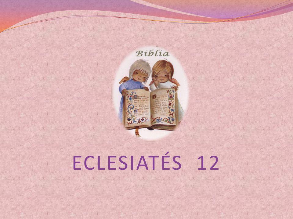 CAPÍTULO 12 12:1 ACUÉRDATE DE TU CREADOR EN LOS DÍAS DE TU JUVENTUD,ANTES QUE LLEGUEN LOS DÍAS MALOS, Y LOS AÑOS QUE SE ACERCAN, DE LOS CUALES DIRÁS: NO ESPERO MÁS DE ELLOS.