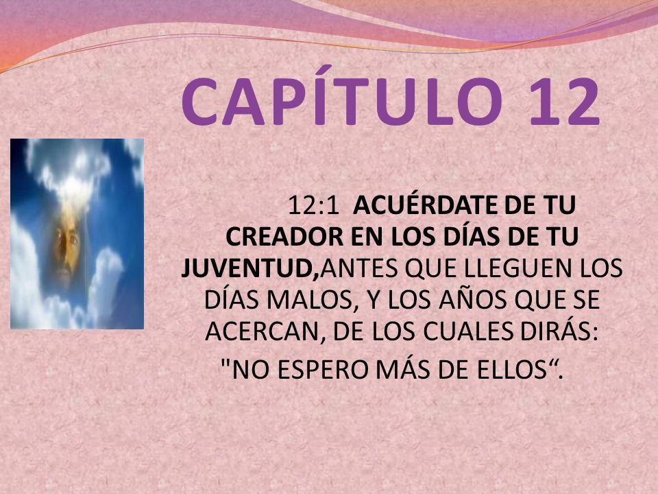 CAPÍTULO 12 12:1 ACUÉRDATE DE TU CREADOR EN LOS DÍAS DE TU JUVENTUD,ANTES QUE LLEGUEN LOS DÍAS MALOS, Y LOS AÑOS QUE SE ACERCAN, DE LOS CUALES DIRÁS: