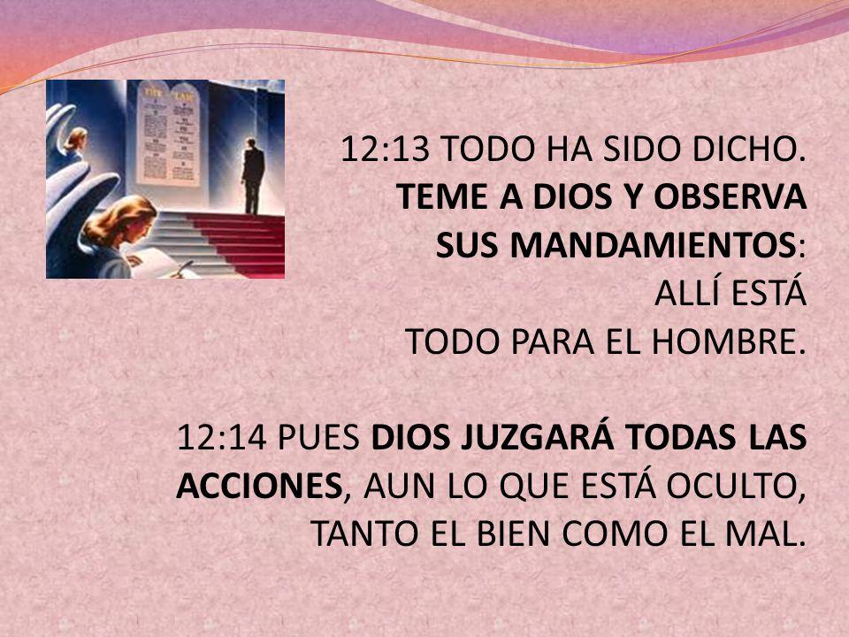 12:13 TODO HA SIDO DICHO. TEME A DIOS Y OBSERVA SUS MANDAMIENTOS: ALLÍ ESTÁ TODO PARA EL HOMBRE. 12:14 PUES DIOS JUZGARÁ TODAS LAS ACCIONES, AUN LO QU