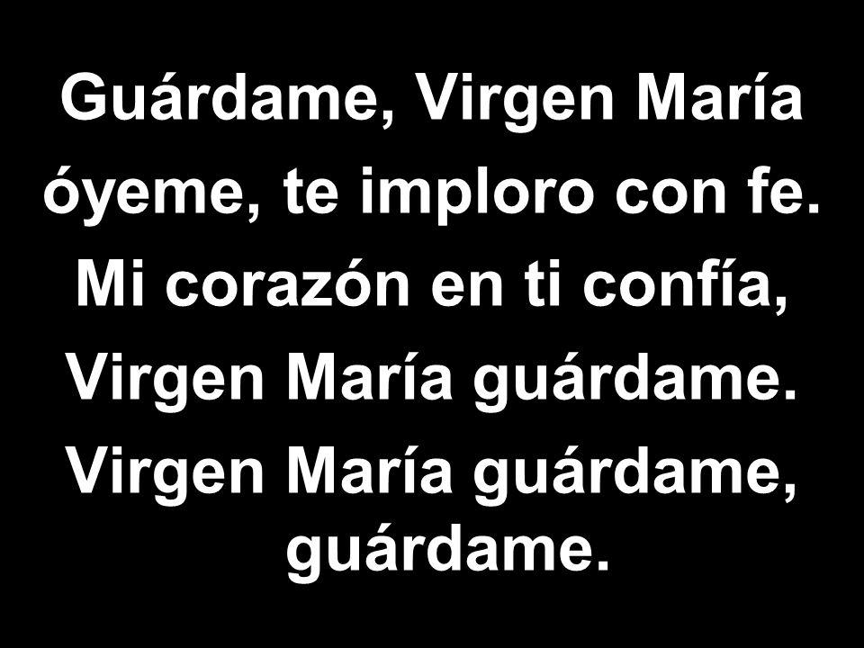 Guárdame, Virgen María óyeme, te imploro con fe. Mi corazón en ti confía, Virgen María guárdame. Virgen María guárdame, guárdame.