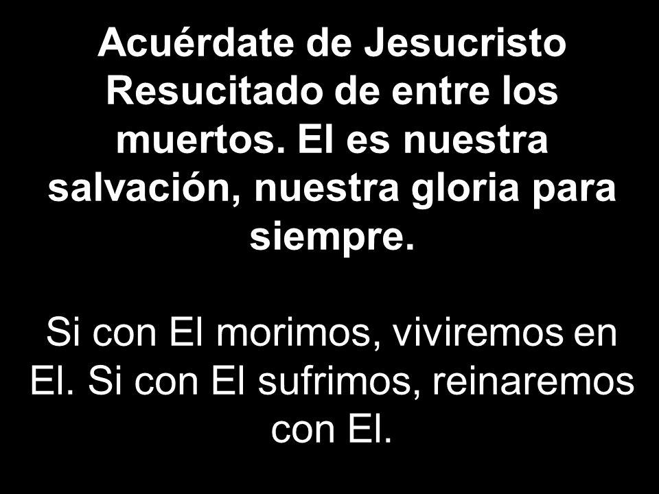 Acuérdate de Jesucristo Resucitado de entre los muertos. El es nuestra salvación, nuestra gloria para siempre. Si con El morimos, viviremos en El. Si