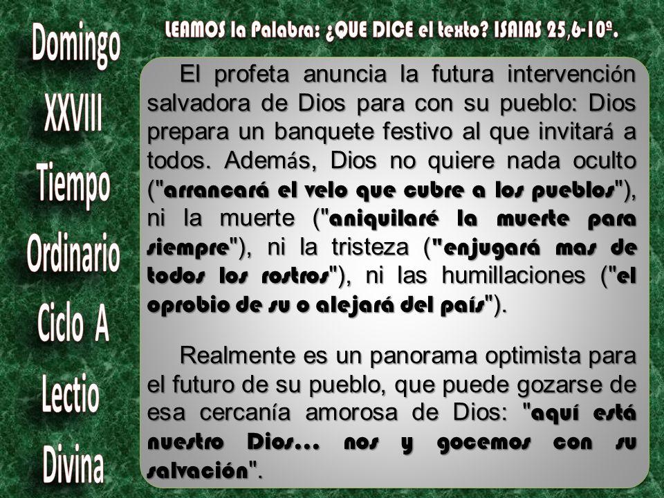 El profeta anuncia la futura intervenci ó n salvadora de Dios para con su pueblo: Dios prepara un banquete festivo al que invitar á a todos.