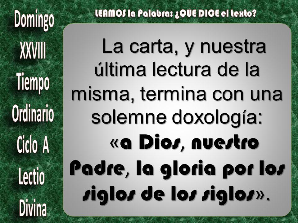 La carta, y nuestra ú ltima lectura de la misma, termina con una solemne doxolog í a: « a Dios, nuestro Padre, la gloria por los siglos de los siglos ».