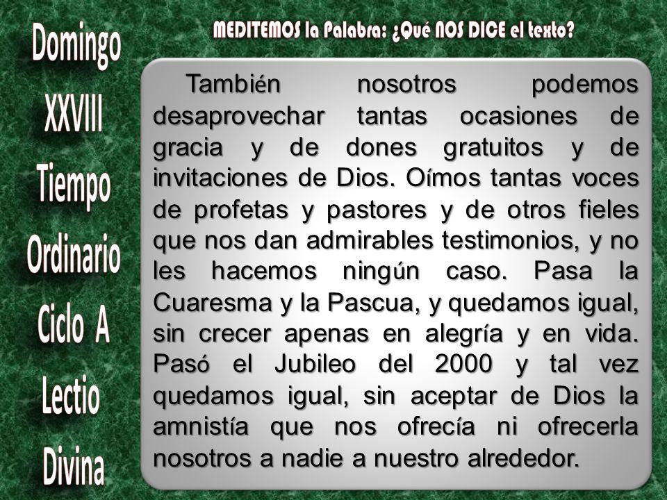 Tambi é n nosotros podemos desaprovechar tantas ocasiones de gracia y de dones gratuitos y de invitaciones de Dios.