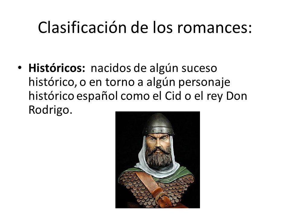 Clasificación de los romances: Históricos: nacidos de algún suceso histórico, o en torno a algún personaje histórico español como el Cid o el rey Don
