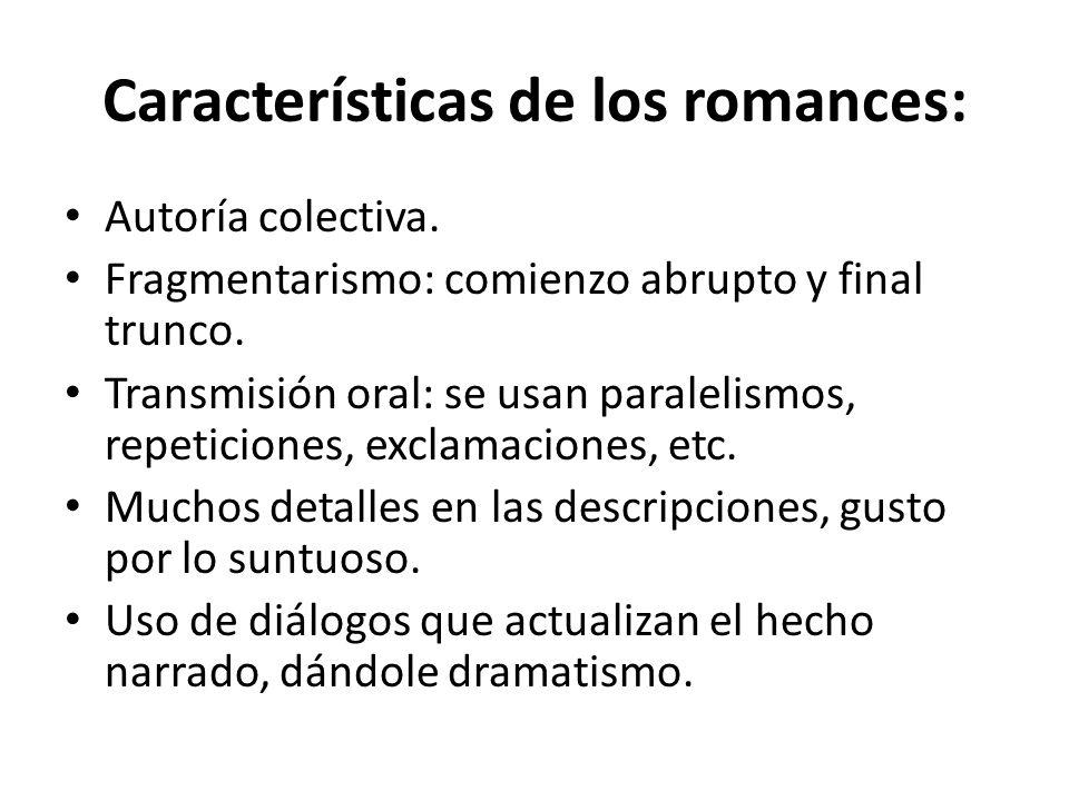 Características de los romances: Autoría colectiva. Fragmentarismo: comienzo abrupto y final trunco. Transmisión oral: se usan paralelismos, repeticio