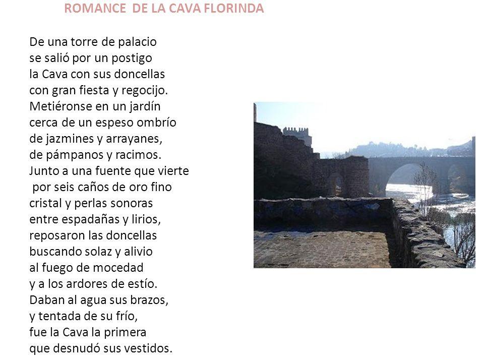 ROMANCE DE LA CAVA FLORINDA De una torre de palacio se salió por un postigo la Cava con sus doncellas con gran fiesta y regocijo. Metiéronse en un jar