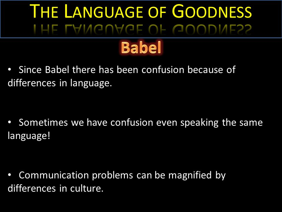 Since Babel there has been confusion because of differences in language. Sometimes we have confusion even speaking the same language! Communication pr