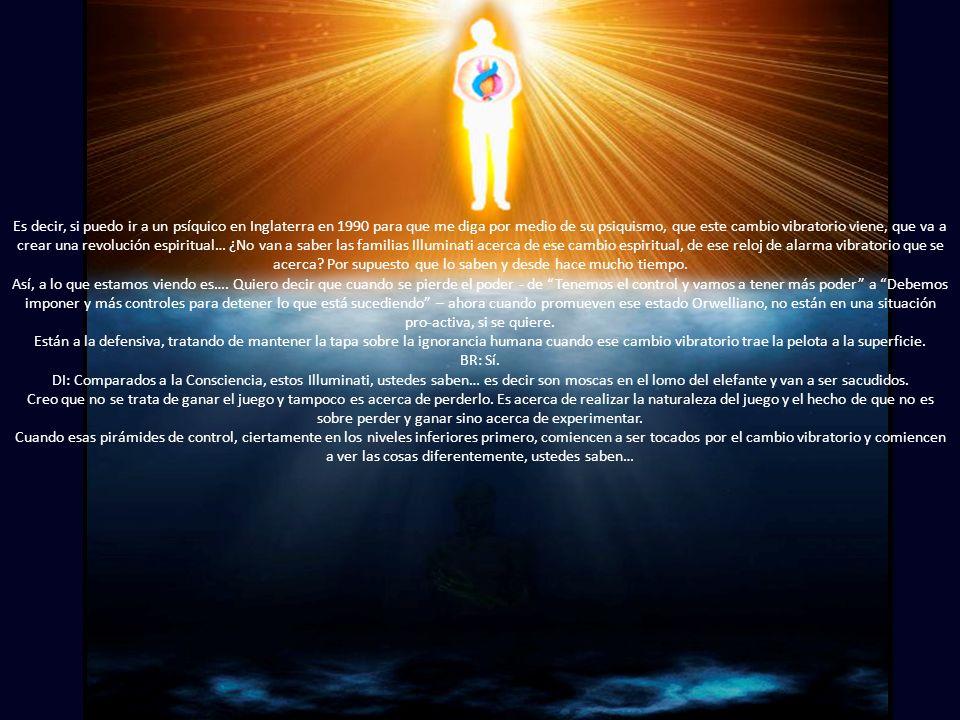 Es decir, si puedo ir a un psíquico en Inglaterra en 1990 para que me diga por medio de su psiquismo, que este cambio vibratorio viene, que va a crear una revolución espiritual… ¿No van a saber las familias Illuminati acerca de ese cambio espiritual, de ese reloj de alarma vibratorio que se acerca.