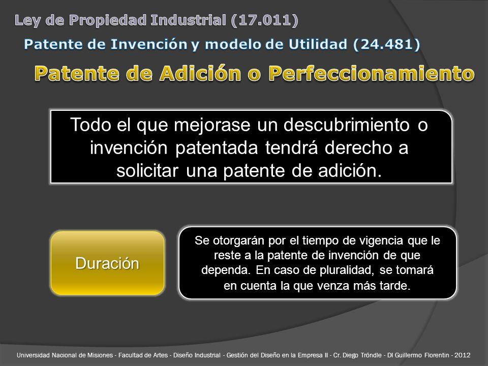Todo el que mejorase un descubrimiento o invención patentada tendrá derecho a solicitar una patente de adición. Duración Se otorgarán por el tiempo de