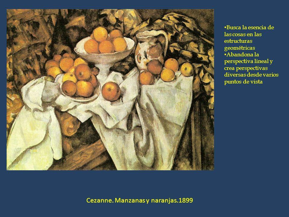 Cezanne. Manzanas y naranjas.1899 Busca la esencia de las cosas en las estructuras geométricas Abandona la perspectiva lineal y crea perspectivas dive