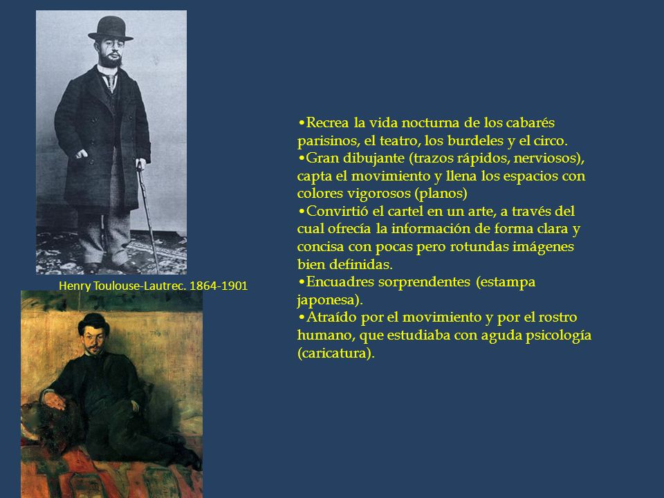 Henry Toulouse-Lautrec. 1864-1901 Recrea la vida nocturna de los cabarés parisinos, el teatro, los burdeles y el circo. Gran dibujante (trazos rápidos