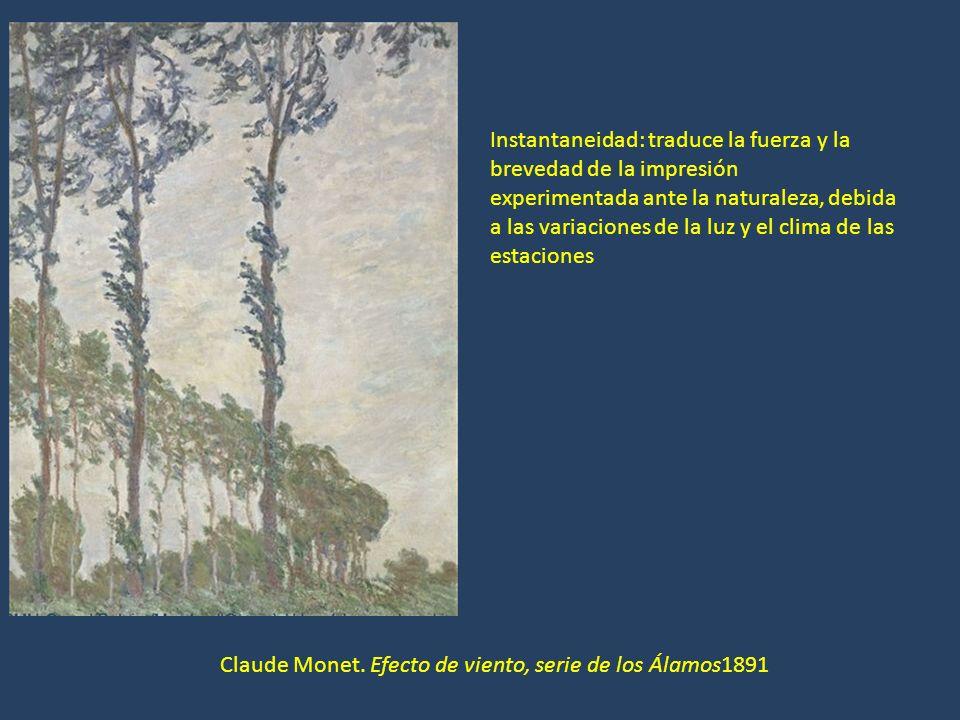 Claude Monet. Efecto de viento, serie de los Álamos1891 Instantaneidad: traduce la fuerza y la brevedad de la impresión experimentada ante la naturale