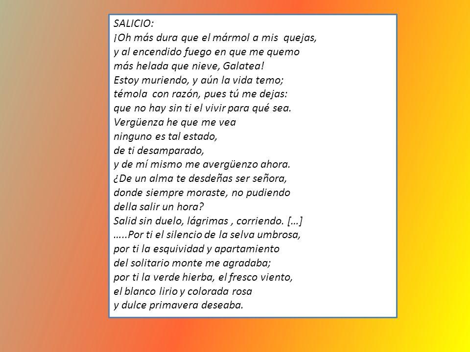 SALICIO: ¡Oh más dura que el mármol a mis quejas, y al encendido fuego en que me quemo más helada que nieve, Galatea! Estoy muriendo, y aún la vida te