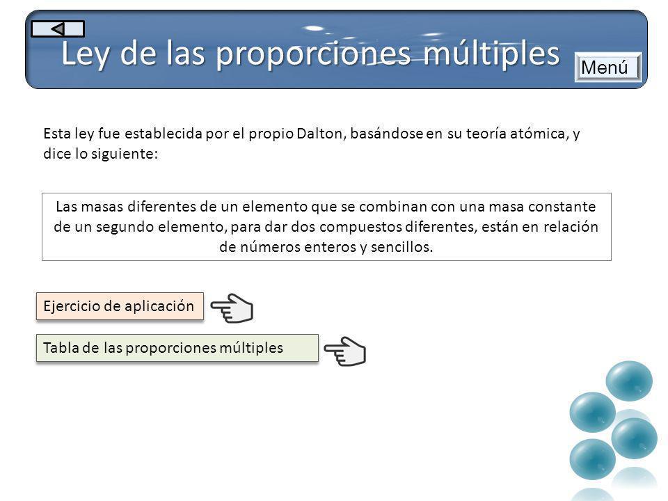 Ley de las proporciones múltiples Menú Esta ley fue establecida por el propio Dalton, basándose en su teoría atómica, y dice lo siguiente: Las masas d