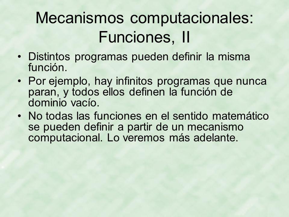 Mecanismos computacionales: Funciones, II Distintos programas pueden definir la misma función. Por ejemplo, hay infinitos programas que nunca paran, y