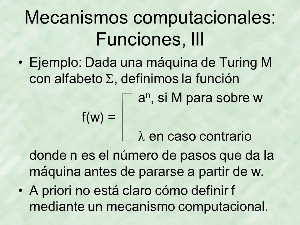 Mecanismos computacionales: Funciones, III Ejemplo: Dada una máquina de Turing M con alfabeto, definimos la función a n, si M para sobre w f(w) = en c