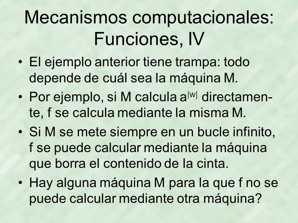 Mecanismos computacionales: Funciones, IV El ejemplo anterior tiene trampa: todo depende de cuál sea la máquina M. Por ejemplo, si M calcula a |w| dir