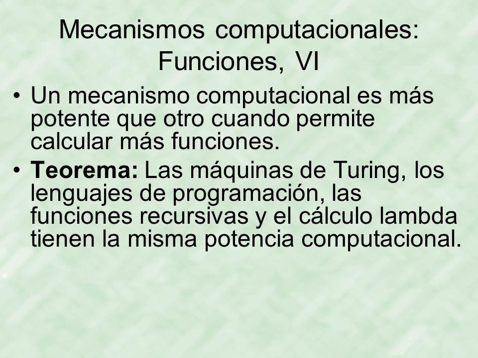 Mecanismos computacionales: Funciones, VI Un mecanismo computacional es más potente que otro cuando permite calcular más funciones. Teorema: Las máqui
